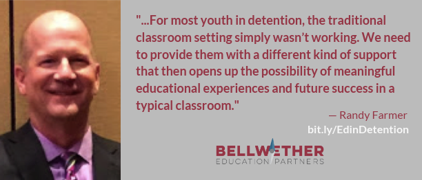 "Randy Farmer quote: ""that for most youth in detention, the traditional classroom setting simply wasn't working. We need to provide them with a different kind of support that then opens up the possibility of meaningful educational experiences and future success in a typical classroom."""