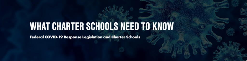 "Banner from new resource: ""WHAT CHARTER SCHOOLS NEED TO KNOW<br /> Federal COVID-19 Response Legislation and Charter Schools"""