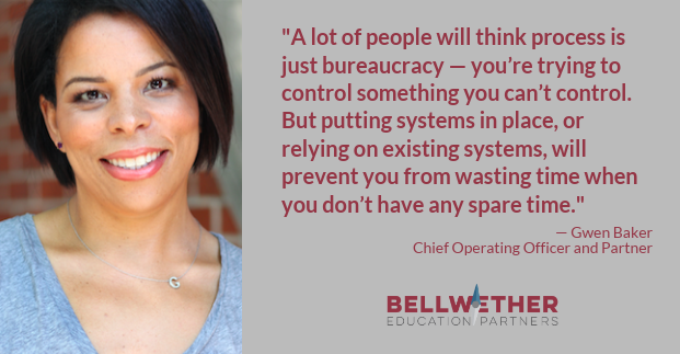 "Quote from Bellwether Education Partners' Chief Operating Officer Gwen Baker: ""A lot of people will think process is just bureaucracy — you're trying to control something you can't control. But putting systems in place, or relying on existing systems, will prevent you from wasting time when you don't have any spare time."""
