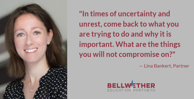 "Quote from Bellwether Partner Lina Bankert: ""In times of uncertainty and unrest, come back to what you are trying to do and why it is important. What are the things you will not compromise on?"""