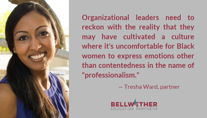 "Tresha Ward, partner at Bellwether Education Partners, quote: ""Organizational leaders need to reckon with the reality that they may have cultivated a culture where it's uncomfortable for Black women to express emotions other than contentedness in the name of ""professionalism."""